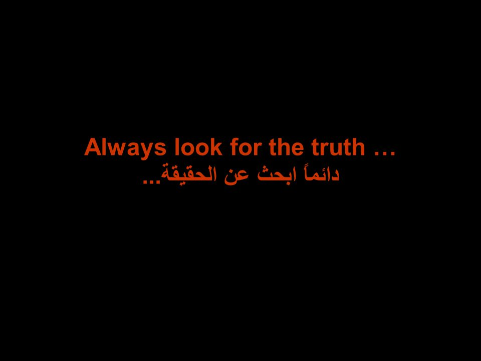 Always look for the truth … دائماً ابحث عن الحقيقة...