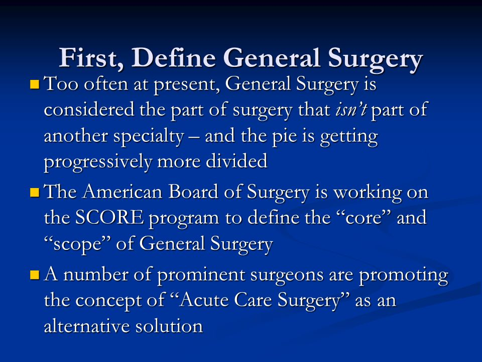 First, Define General Surgery Too often at present, General Surgery is considered the part of surgery that isn't part of another specialty – and the p