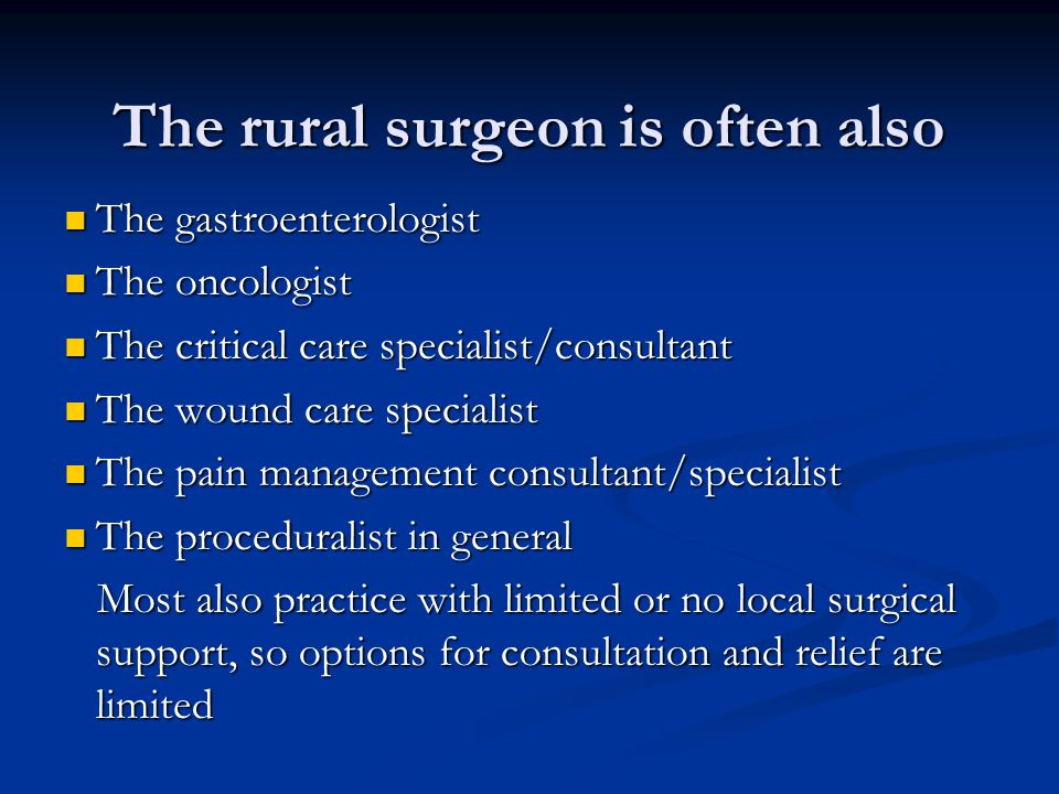 The rural surgeon is often also The gastroenterologist The gastroenterologist The oncologist The oncologist The critical care specialist/consultant Th