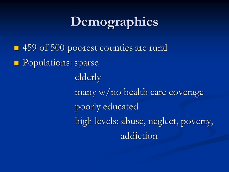 Demographics 459 of 500 poorest counties are rural 459 of 500 poorest counties are rural Populations: sparse Populations: sparse elderly elderly many