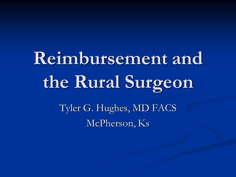 Reimbursement and the Rural Surgeon Tyler G. Hughes, MD FACS McPherson, Ks
