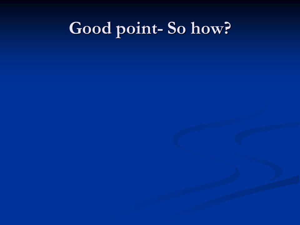 Good point- So how