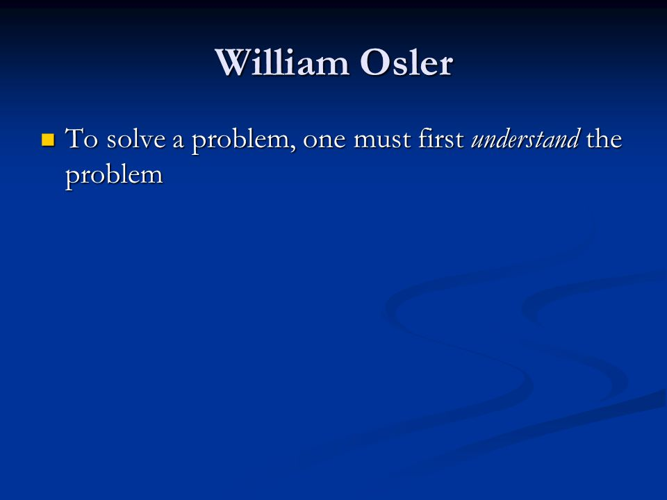 William Osler To solve a problem, one must first understand the problem To solve a problem, one must first understand the problem