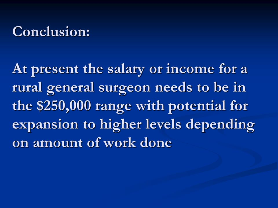 Conclusion: At present the salary or income for a rural general surgeon needs to be in the $250,000 range with potential for expansion to higher level