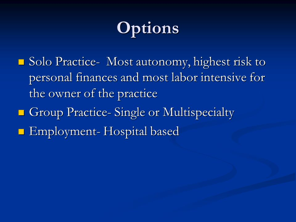 Options Solo Practice- Most autonomy, highest risk to personal finances and most labor intensive for the owner of the practice Solo Practice- Most aut