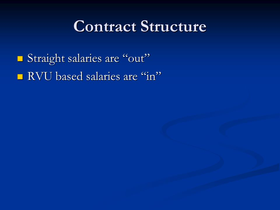 "Contract Structure Straight salaries are ""out"" Straight salaries are ""out"" RVU based salaries are ""in"" RVU based salaries are ""in"""