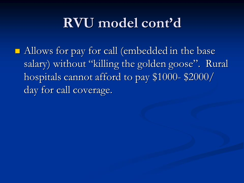 "RVU model cont'd Allows for pay for call (embedded in the base salary) without ""killing the golden goose"". Rural hospitals cannot afford to pay $1000-"