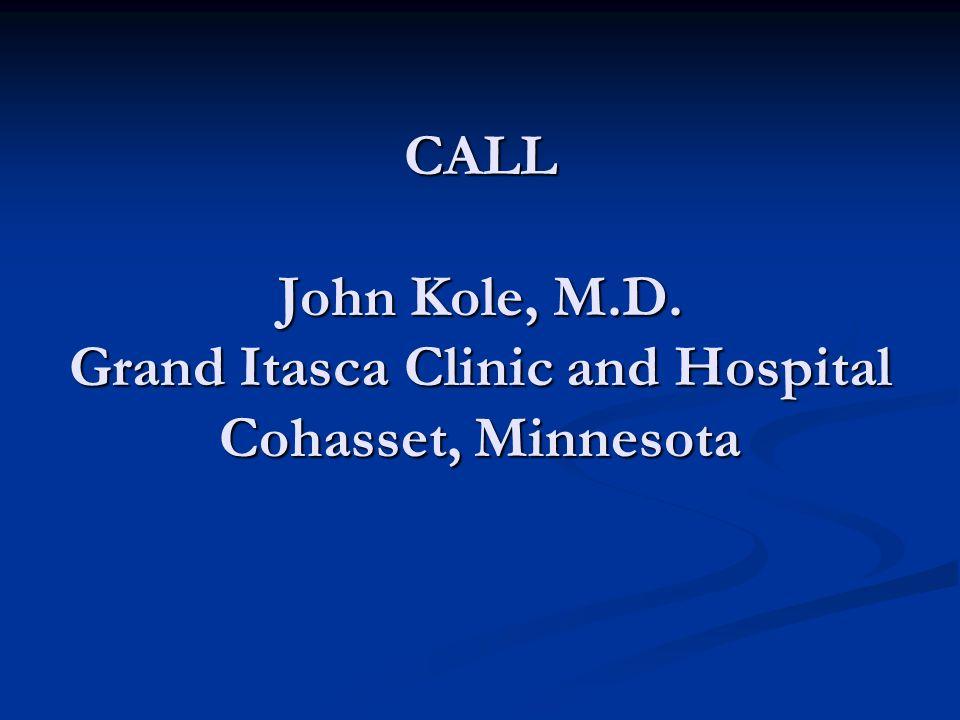 CALL John Kole, M.D. Grand Itasca Clinic and Hospital Cohasset, Minnesota