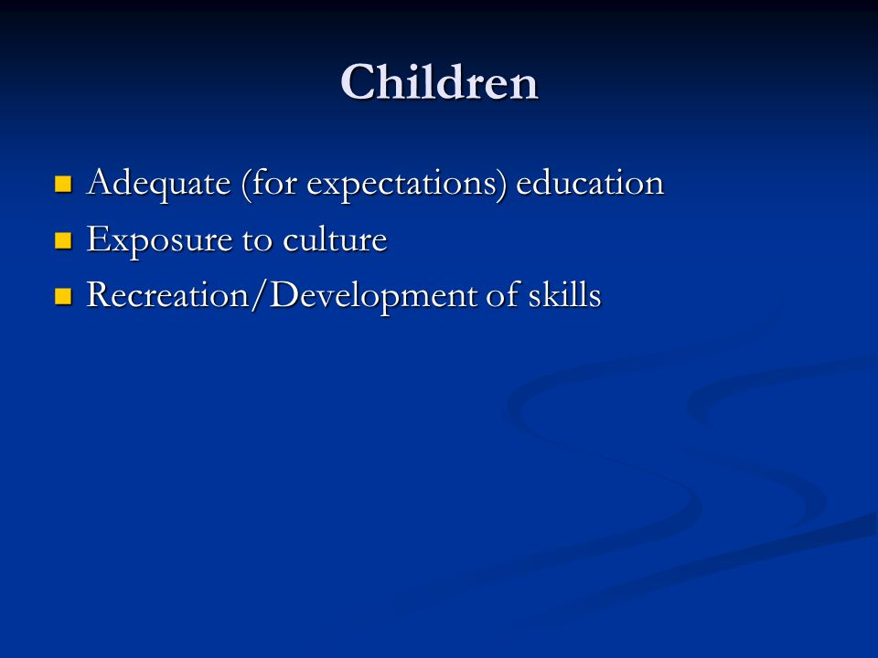 Children Adequate (for expectations) education Adequate (for expectations) education Exposure to culture Exposure to culture Recreation/Development of