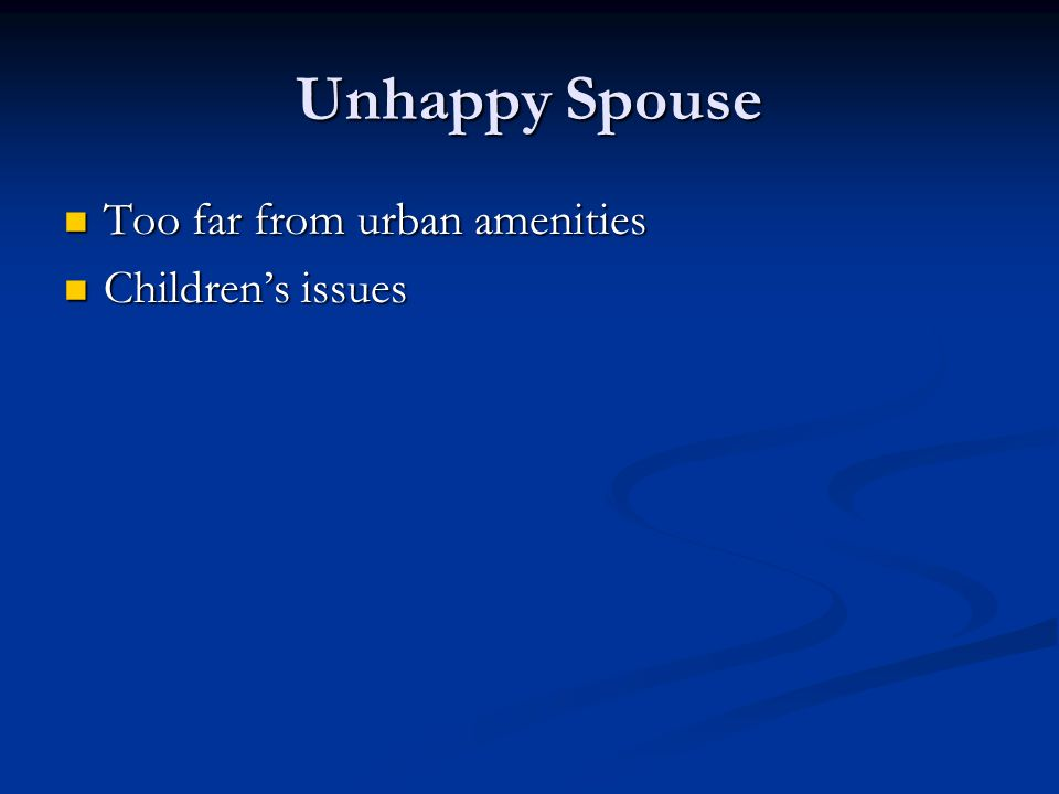 Unhappy Spouse Too far from urban amenities Too far from urban amenities Children's issues Children's issues