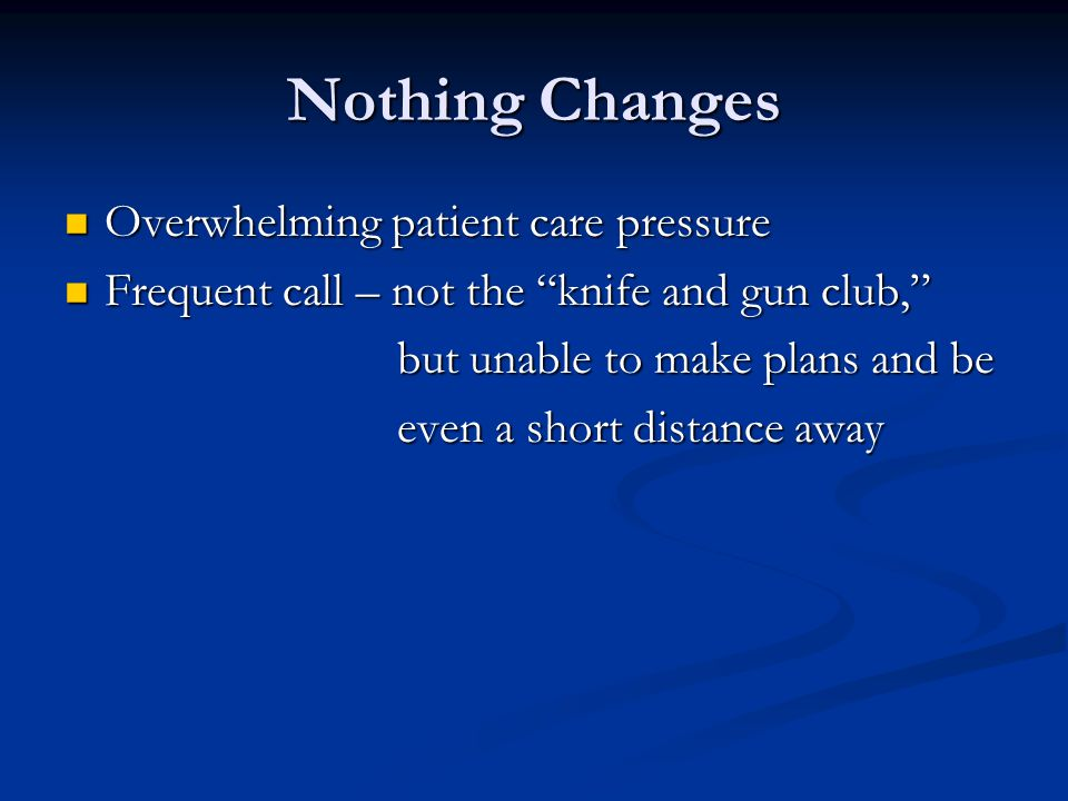 "Nothing Changes Overwhelming patient care pressure Overwhelming patient care pressure Frequent call – not the ""knife and gun club,"" Frequent call – no"
