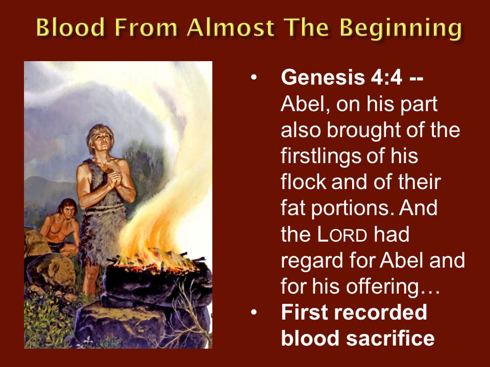 Genesis 4:4 -- Abel, on his part also brought of the firstlings of his flock and of their fat portions. And the L ORD had regard for Abel and for his