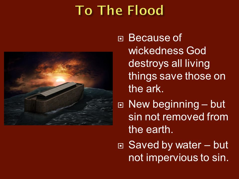  Because of wickedness God destroys all living things save those on the ark.  New beginning – but sin not removed from the earth.  Saved by water –