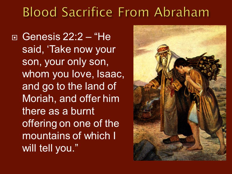 " Genesis 22:2 – ""He said, 'Take now your son, your only son, whom you love, Isaac, and go to the land of Moriah, and offer him there as a burnt offer"