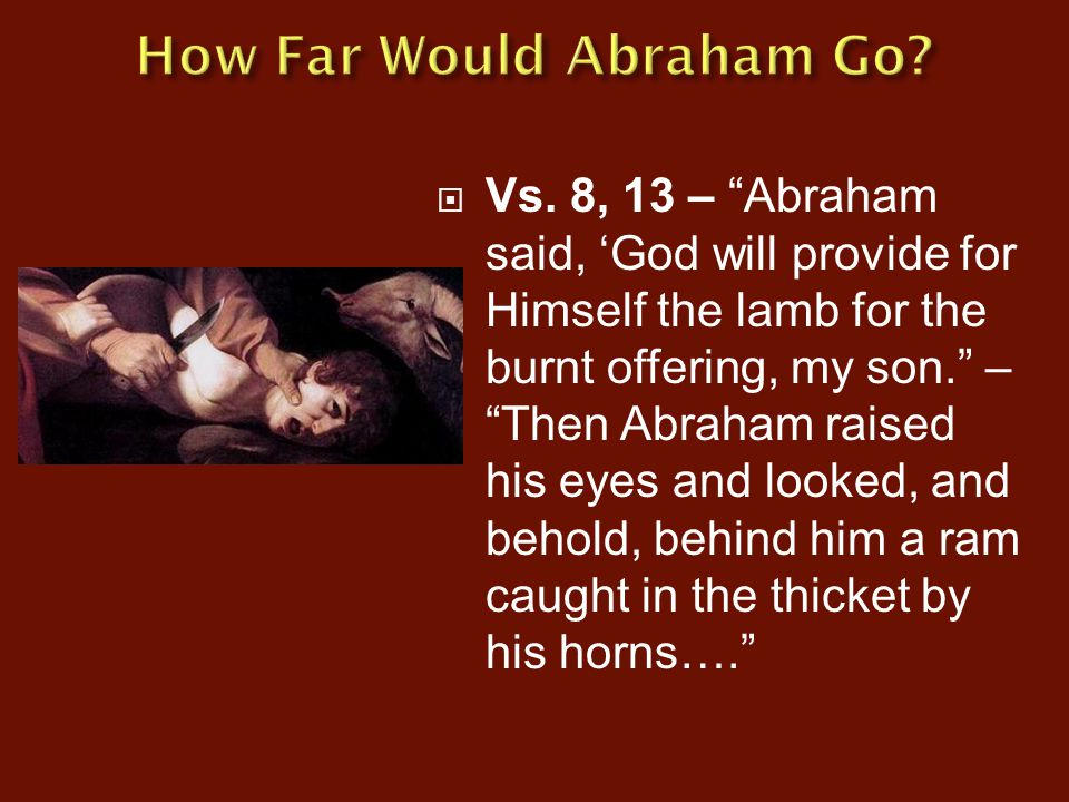 " Vs. 8, 13 – ""Abraham said, 'God will provide for Himself the lamb for the burnt offering, my son."" – ""Then Abraham raised his eyes and looked, and b"