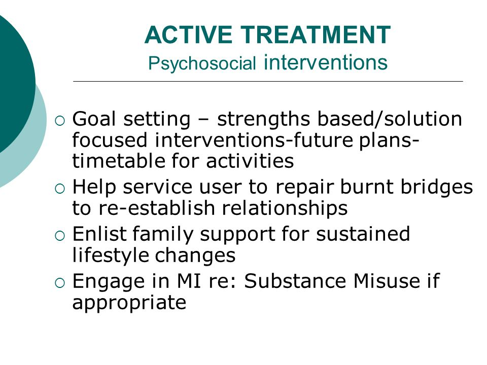 ACTIVE TREATMENT Psychosocial interventions  Goal setting – strengths based/solution focused interventions-future plans- timetable for activities  Help service user to repair burnt bridges to re-establish relationships  Enlist family support for sustained lifestyle changes  Engage in MI re: Substance Misuse if appropriate