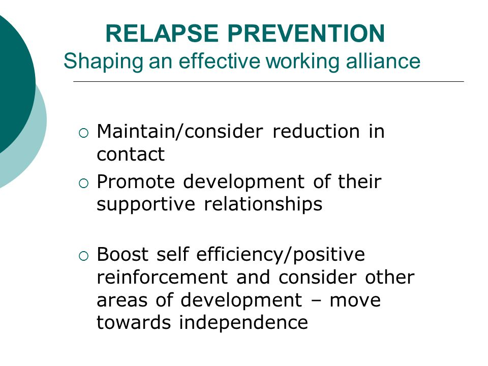 RELAPSE PREVENTION Shaping an effective working alliance  Maintain/consider reduction in contact  Promote development of their supportive relationships  Boost self efficiency/positive reinforcement and consider other areas of development – move towards independence
