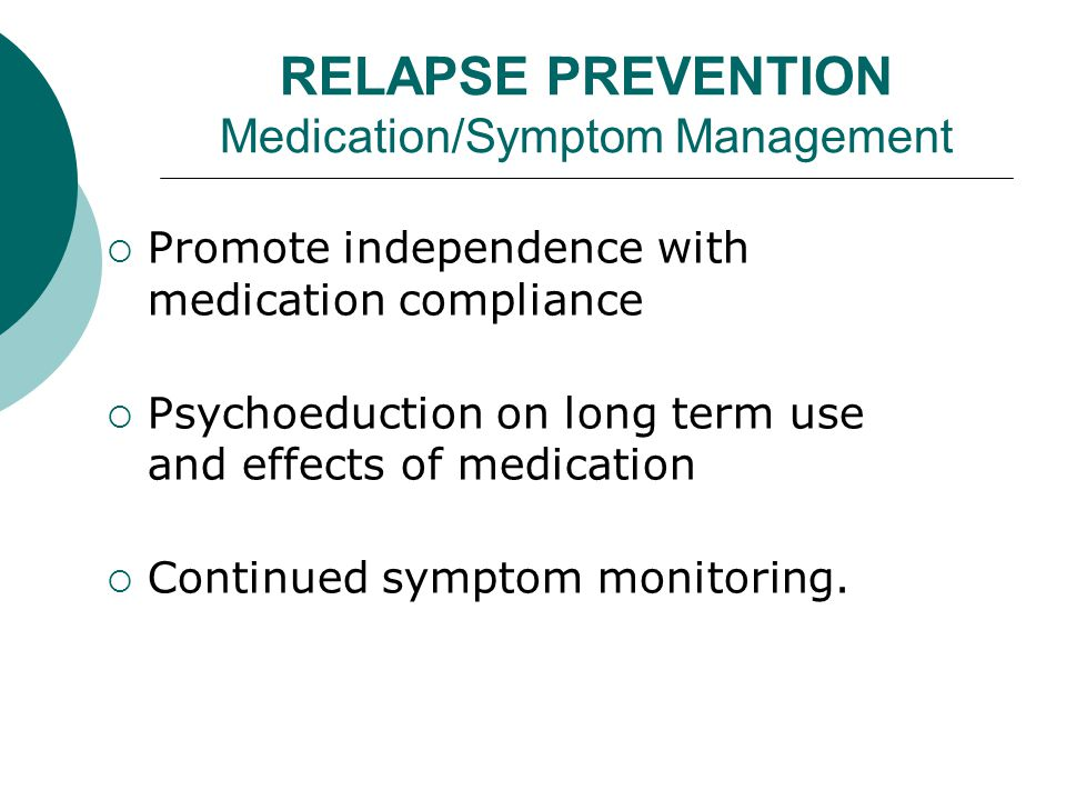 RELAPSE PREVENTION Medication/Symptom Management  Promote independence with medication compliance  Psychoeduction on long term use and effects of medication  Continued symptom monitoring.