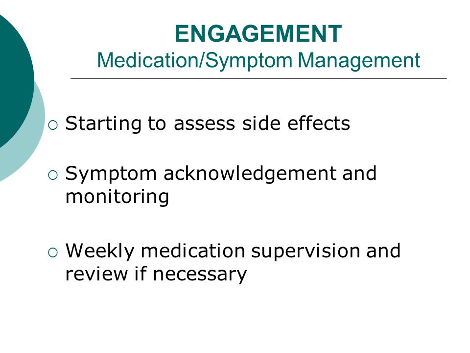 ENGAGEMENT Medication/Symptom Management  Starting to assess side effects  Symptom acknowledgement and monitoring  Weekly medication supervision and review if necessary