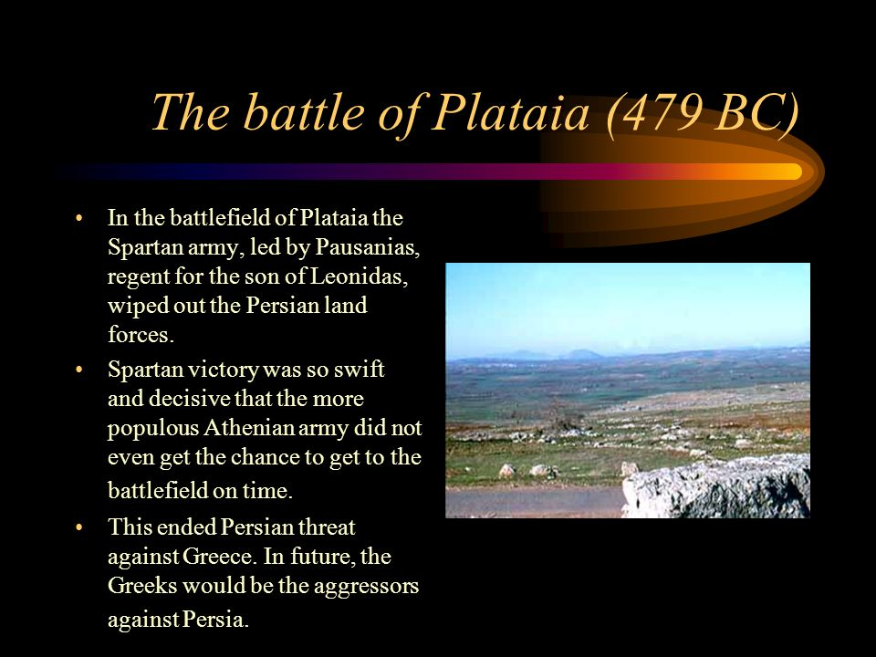 The battle of Plataia (479 BC) In the battlefield of Plataia the Spartan army, led by Pausanias, regent for the son of Leonidas, wiped out the Persian land forces.
