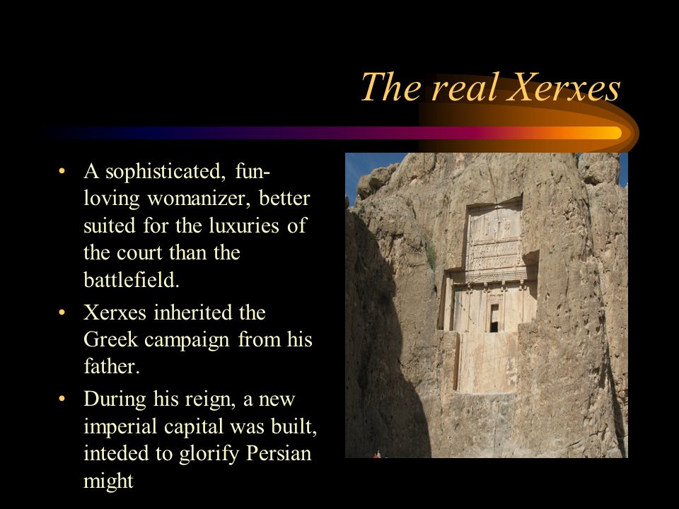 The real Xerxes A sophisticated, fun- loving womanizer, better suited for the luxuries of the court than the battlefield.