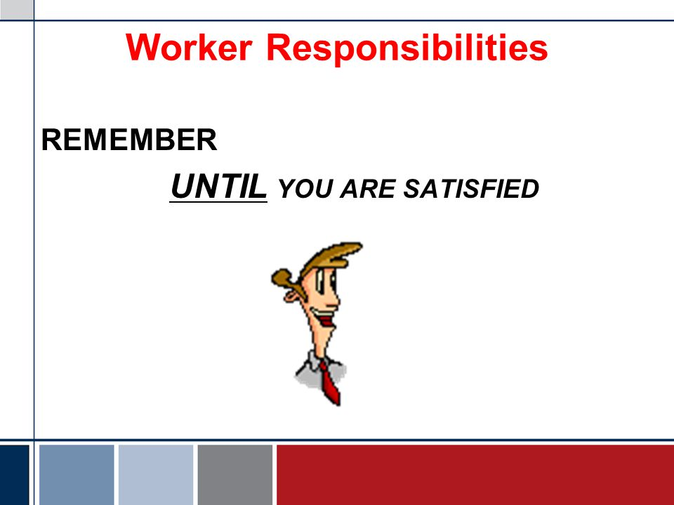Worker Responsibilities REMEMBER UNTIL YOU ARE SATISFIED