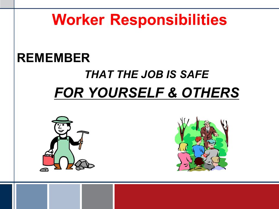 Worker Responsibilities REMEMBER THAT THE JOB IS SAFE FOR YOURSELF & OTHERS