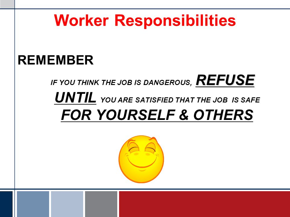 Worker Responsibilities REMEMBER REFUSE IF YOU THINK THE JOB IS DANGEROUS, REFUSE UNTIL YOU ARE SATISFIED THAT THE JOB IS SAFE FOR YOURSELF & OTHERS