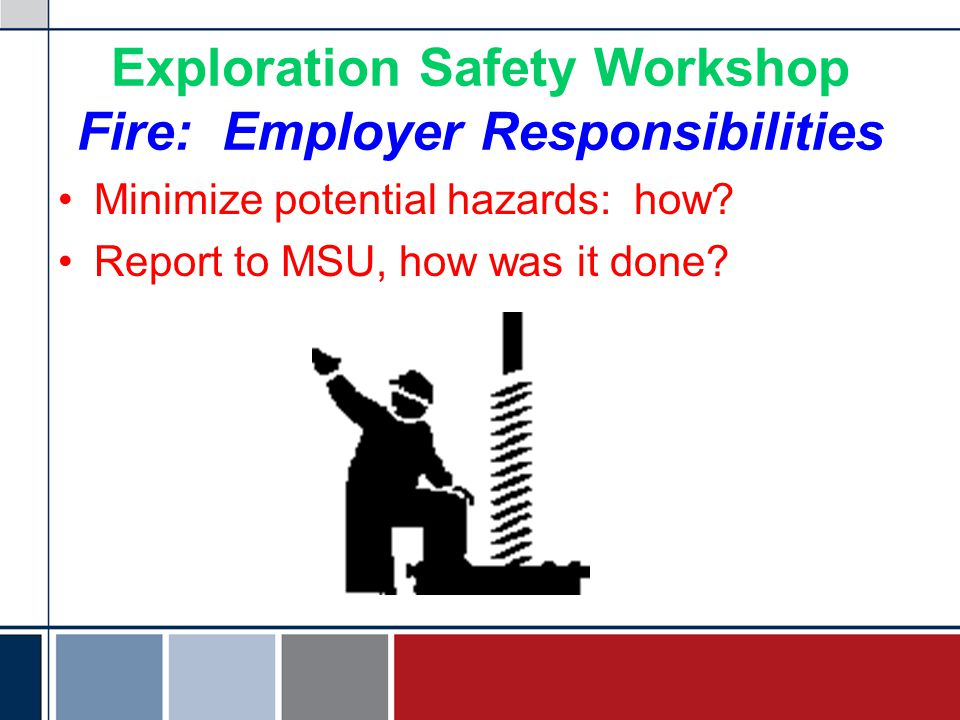 Exploration Safety Workshop Fire: Employer Responsibilities Minimize potential hazards: how.