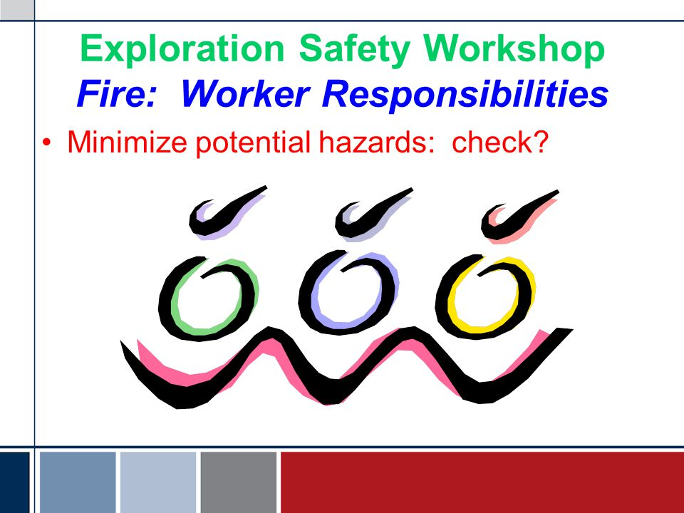 Exploration Safety Workshop Fire: Worker Responsibilities Minimize potential hazards: check