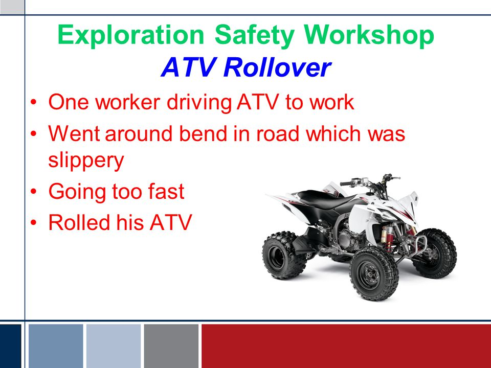 Exploration Safety Workshop ATV Rollover One worker driving ATV to work Went around bend in road which was slippery Going too fast Rolled his ATV