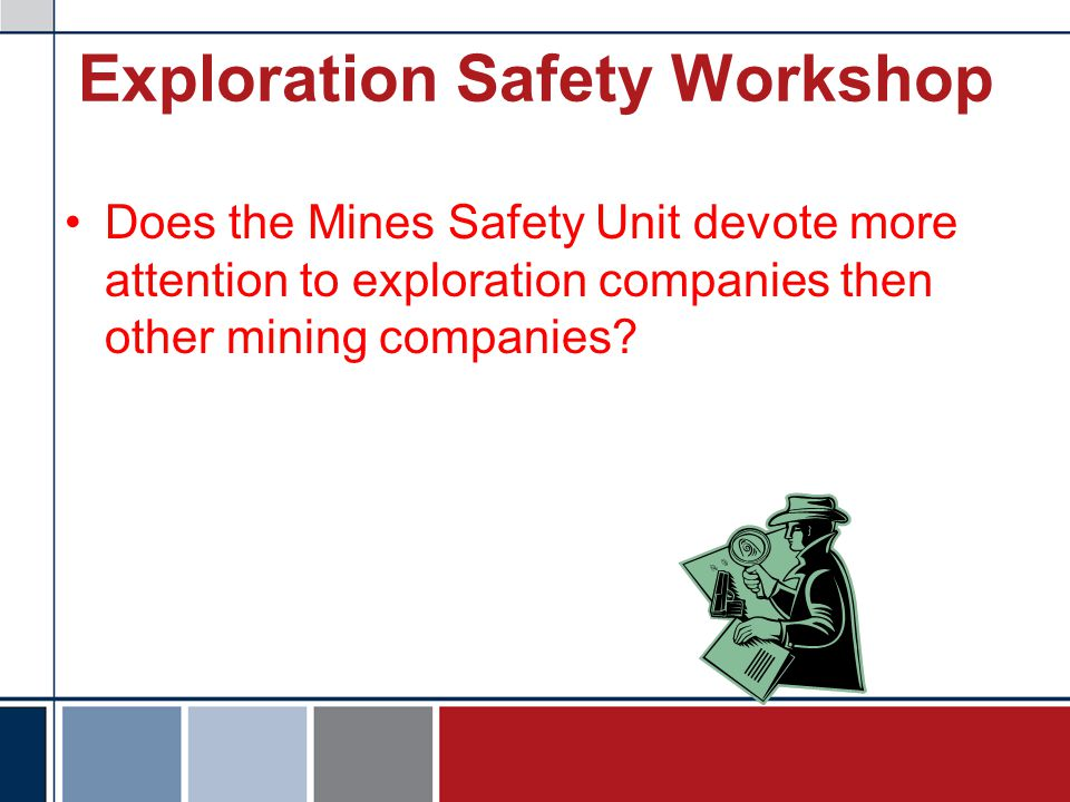 Exploration Safety Workshop Does the Mines Safety Unit devote more attention to exploration companies then other mining companies?