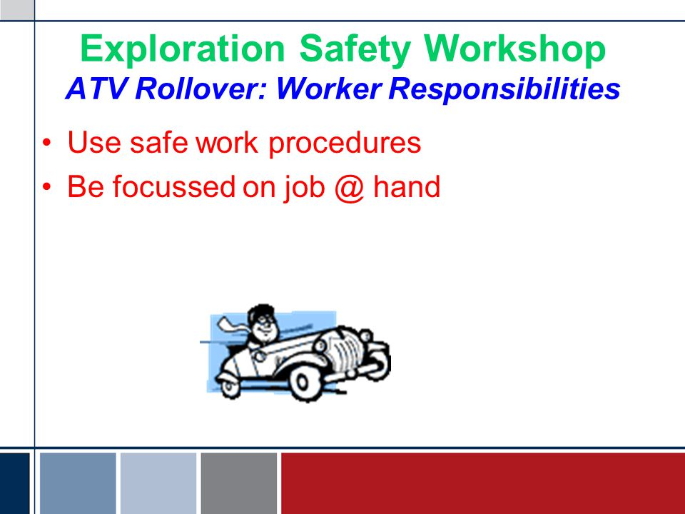 Exploration Safety Workshop ATV Rollover: Worker Responsibilities Use safe work procedures Be focussed on job @ hand