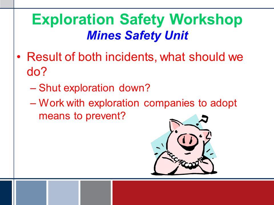 Exploration Safety Workshop Mines Safety Unit Result of both incidents, what should we do? –S–Shut exploration down? –W–Work with exploration companie