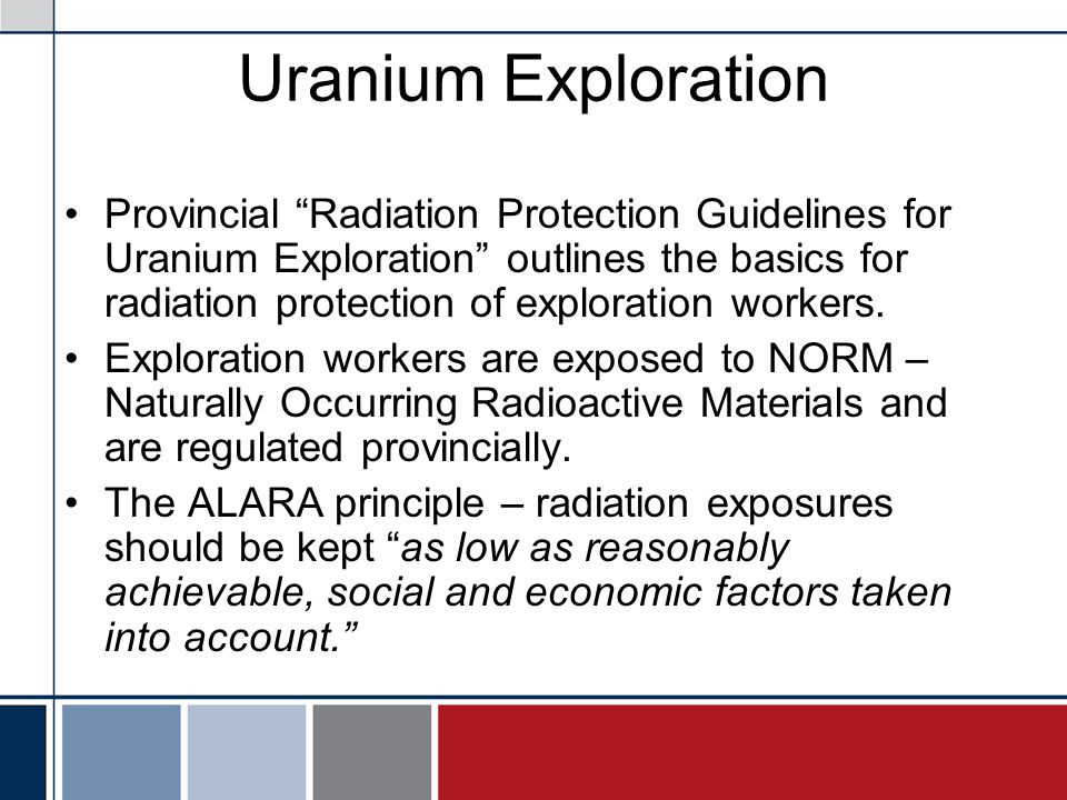 Uranium Exploration Provincial Radiation Protection Guidelines for Uranium Exploration outlines the basics for radiation protection of exploration workers.