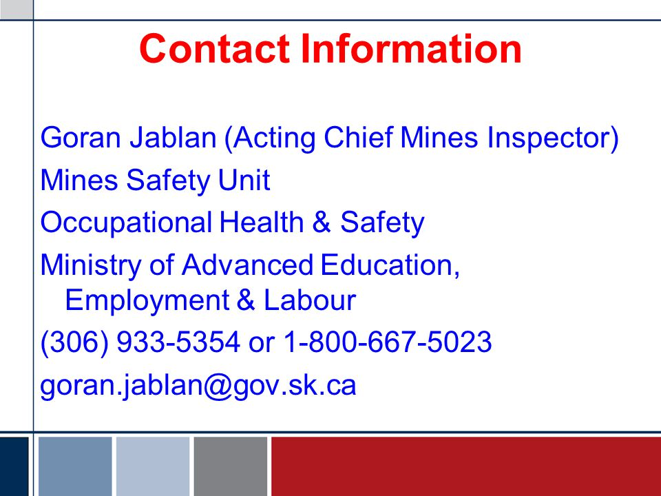 Contact Information Goran Jablan (Acting Chief Mines Inspector) Mines Safety Unit Occupational Health & Safety Ministry of Advanced Education, Employm