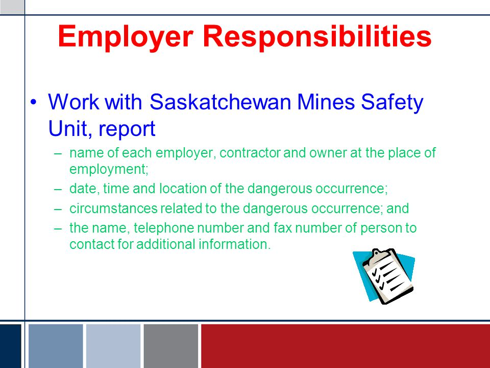 Employer Responsibilities Work with Saskatchewan Mines Safety Unit, report –name of each employer, contractor and owner at the place of employment; –date, time and location of the dangerous occurrence; –circumstances related to the dangerous occurrence; and –the name, telephone number and fax number of person to contact for additional information.
