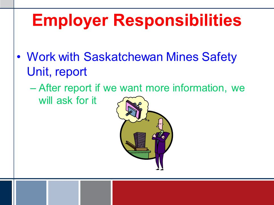 Employer Responsibilities Work with Saskatchewan Mines Safety Unit –If MSU finds out about unreported incident, will use means of persuasion to ensure that future incidents are reported