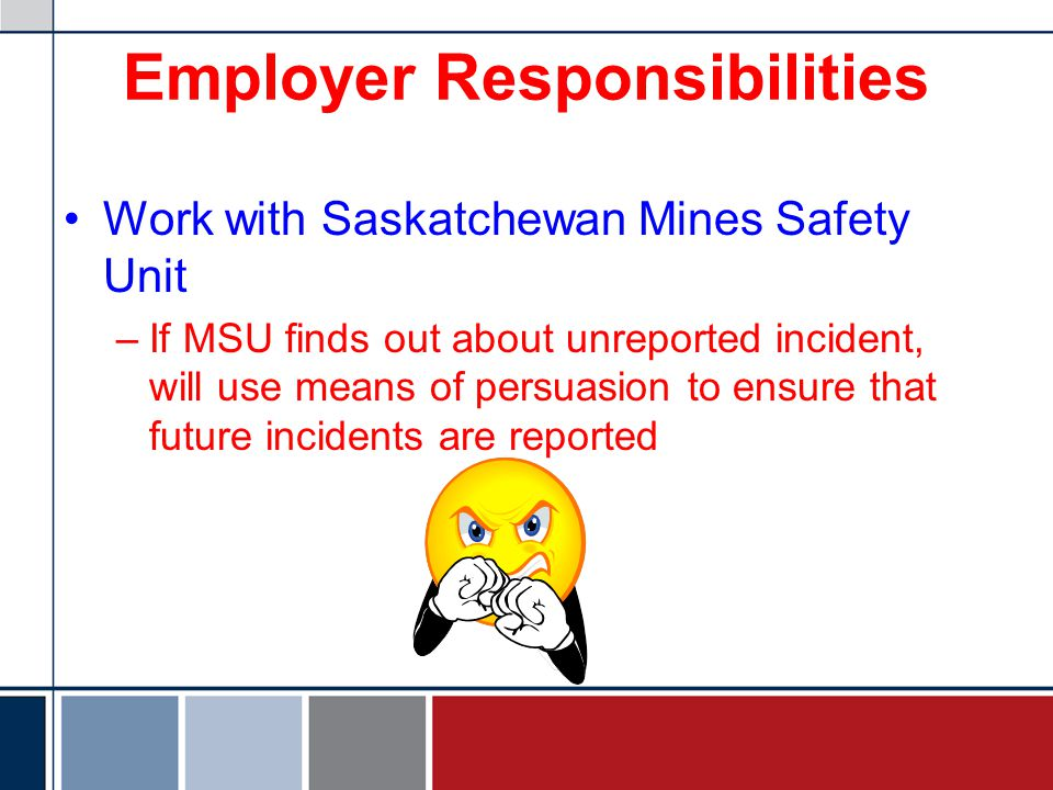 Employer Responsibilities Work with Saskatchewan Mines Safety Unit –If MSU finds out about unreported incident, will use means of persuasion to ensure