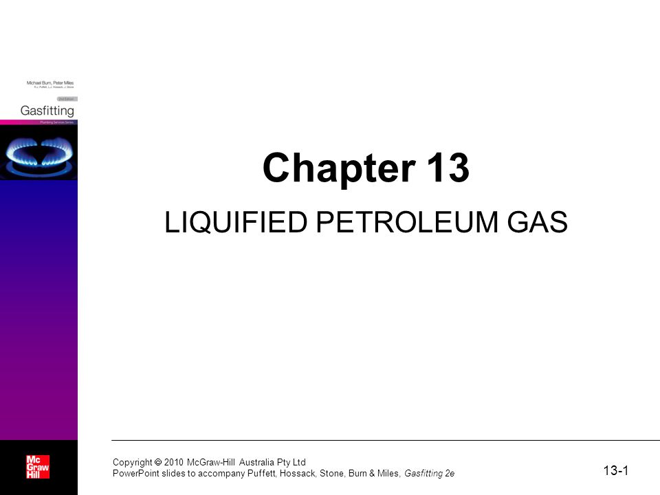 13-1 Copyright  2010 McGraw-Hill Australia Pty Ltd PowerPoint slides to accompany Puffett, Hossack, Stone, Burn & Miles, Gasfitting 2e Chapter 13 LIQUIFIED PETROLEUM GAS