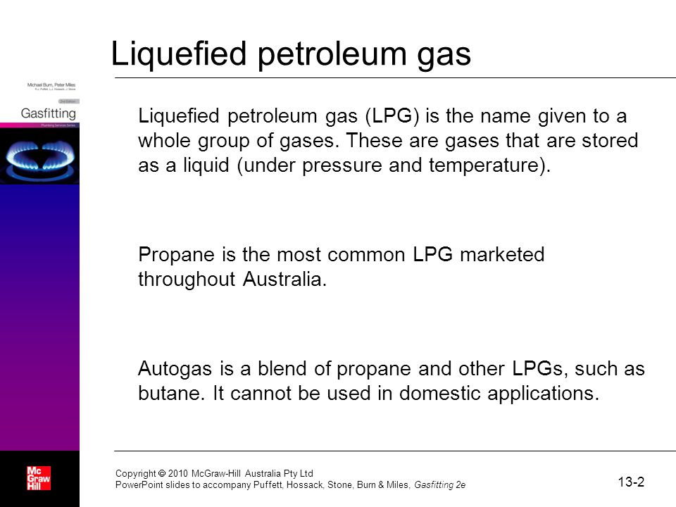 13-2 Copyright  2010 McGraw-Hill Australia Pty Ltd PowerPoint slides to accompany Puffett, Hossack, Stone, Burn & Miles, Gasfitting 2e Liquefied petroleum gas Liquefied petroleum gas (LPG) is the name given to a whole group of gases.
