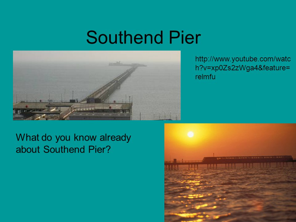 Southend Pier What do you know already about Southend Pier.