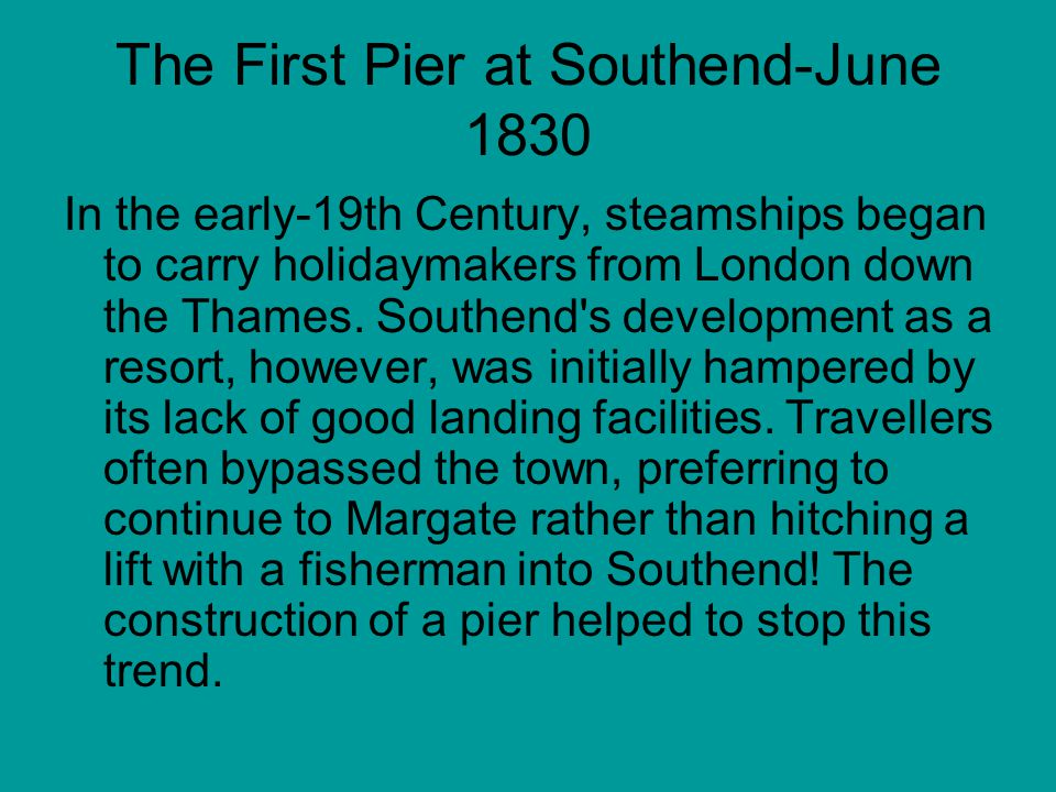 The First Pier at Southend-June 1830 In the early-19th Century, steamships began to carry holidaymakers from London down the Thames.