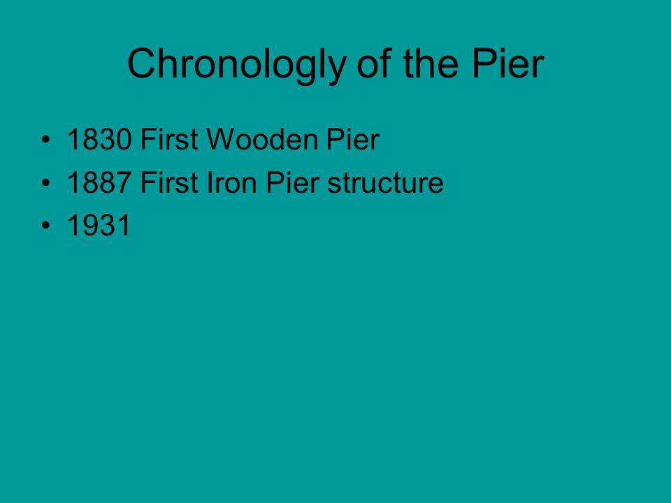 Chronologly of the Pier 1830 First Wooden Pier 1887 First Iron Pier structure 1931