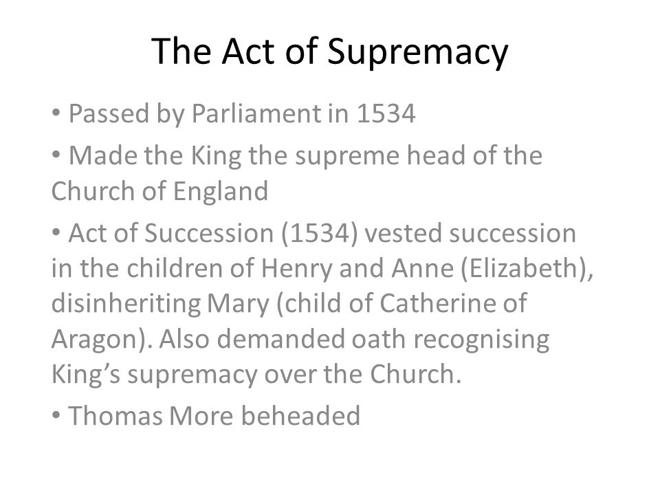 Passed by Parliament in 1534 Made the King the supreme head of the Church of England Act of Succession (1534) vested succession in the children of Henry and Anne (Elizabeth), disinheriting Mary (child of Catherine of Aragon).