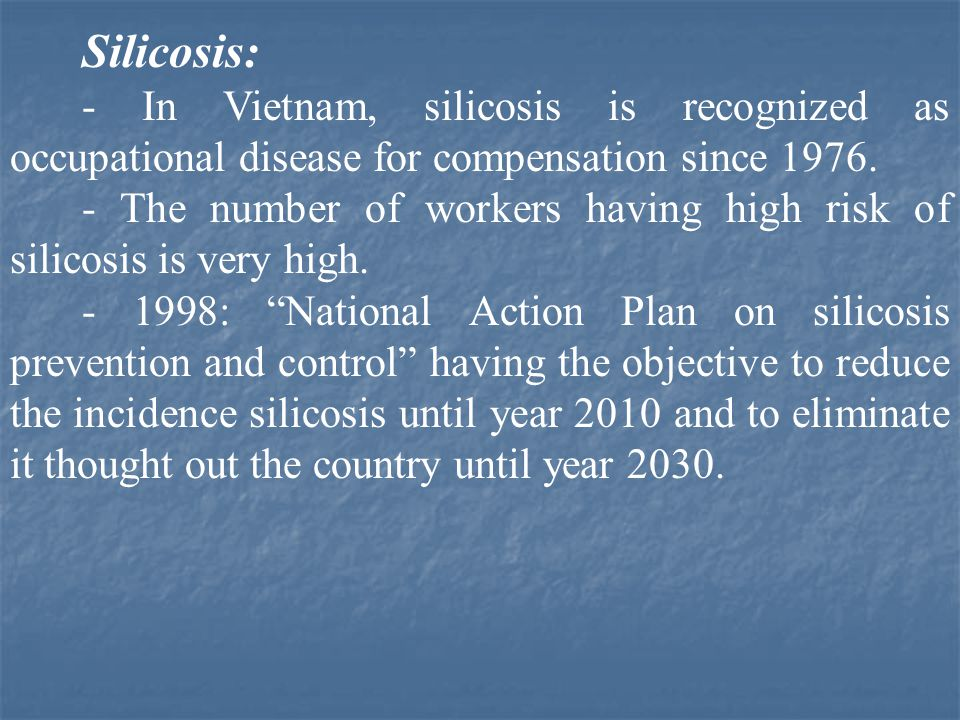 Silicosis: - In Vietnam, silicosis is recognized as occupational disease for compensation since 1976. - The number of workers having high risk of sili