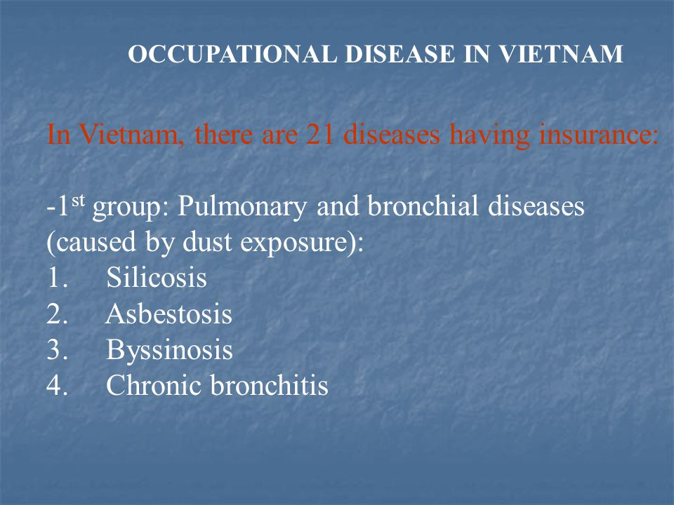 OCCUPATIONAL DISEASE IN VIETNAM In Vietnam, there are 21 diseases having insurance: -1 st group: Pulmonary and bronchial diseases (caused by dust expo