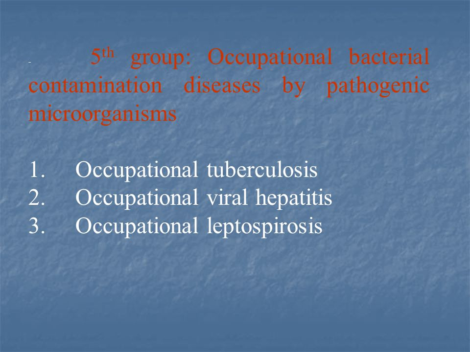 - 5 th group: Occupational bacterial contamination diseases by pathogenic microorganisms 1. Occupational tuberculosis 2. Occupational viral hepatitis