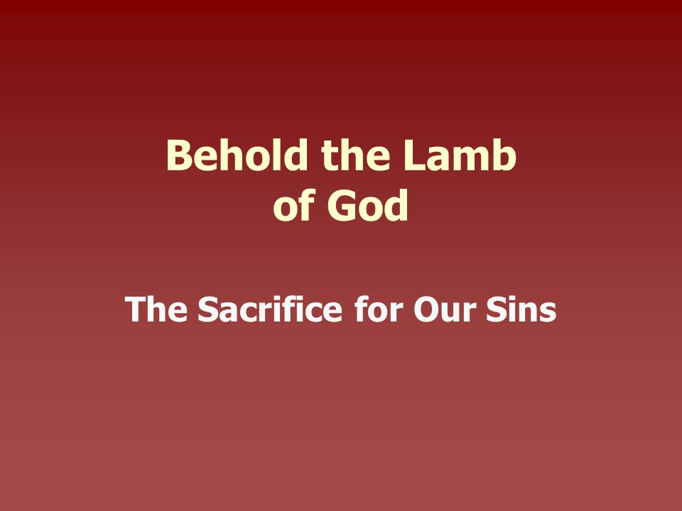 Behold the Lamb of God The Sacrifice for Our Sins