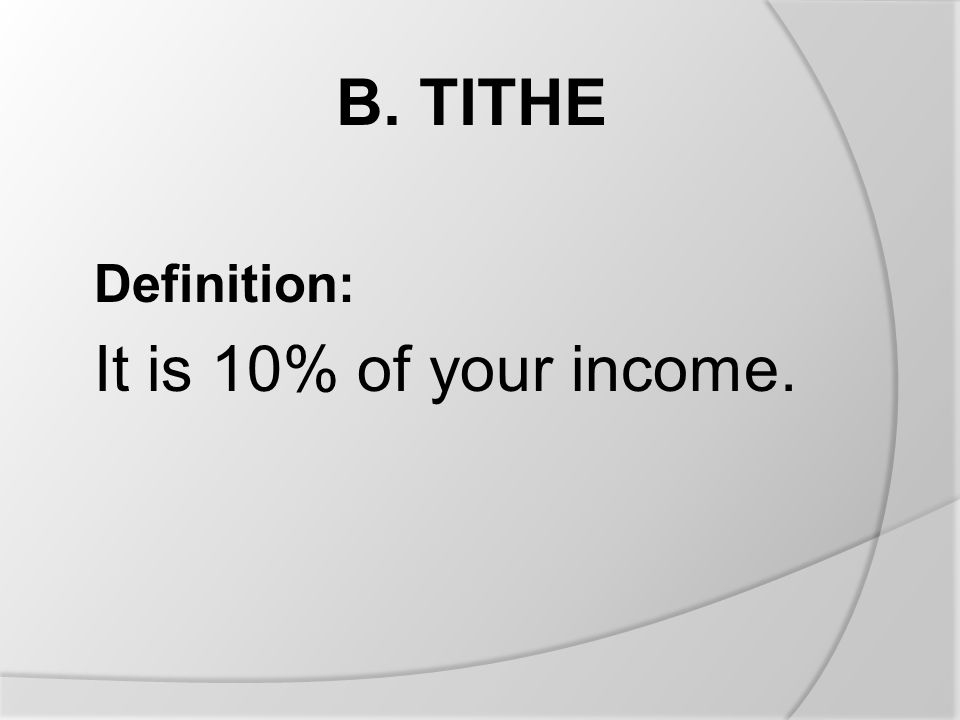 B. TITHE Definition: It is 10% of your income.